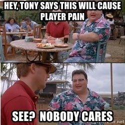 See? Nobody Cares - Hey, tony says this will cause player pain see?  Nobody cares
