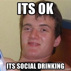 high/drunk guy - its ok its social drinking