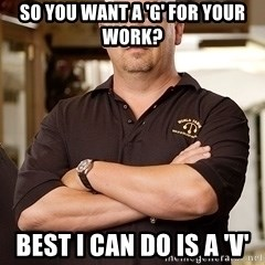 Pawn Stars Rick - So YOU want a 'G' for your work? Best I can do is a 'V'