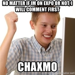 First Day on the internet kid - no matter if im on expo or not, i will comment first chaxmo