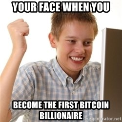 First Day on the internet kid - your face when you become the first Bitcoin billionaire