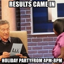 Maury Lie Detector - Results came in Holiday partyFrom 4PM-8pm