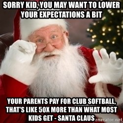 Santa claus - Sorry Kid, you may want to lower your expectations a bit  YOUR PARENTS PAY FOR CLUB SOFTBALL, THAT'S LIKE 50X MORE THAN WHAT MOST KIDS GET - SANTA CLAUS