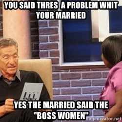 "Maury Lie Detector - you said thres  a problem whit your married yes the married said the  ""boss women"""