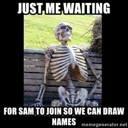 Still Waiting - just me waiting for sam to join so we can draw names