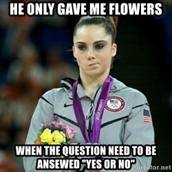 "McKayla Maroney Not Impressed - he only gave me flowers when the question need to be ansewed ""yes or no"""