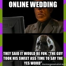 "ill just wait here - online wedding  they said it would be fun. ""the guy took his sweet ass time to say the yes word"""