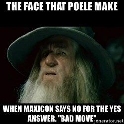 "no memory gandalf - the face that poele make when maxicon says no for the yes answer. ""bad move"""