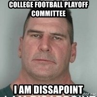 son i am disappoint - College FootBall Playoff committee  I Am Dissapoint