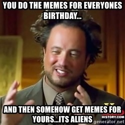 ancient alien guy - YOU DO THE MEMES FOR EVERYONES BIRTHDAY... AND THEN SOMEHOW GET MEMES FOR YOURS...ITS ALIENS