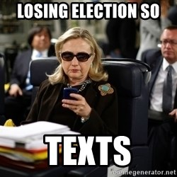 Texts from Hillary - Losing election so  Texts