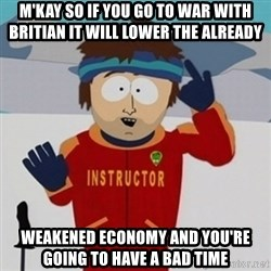 SouthPark Bad Time meme - M'kay so if you go to war with britian it will lower the already weakened economy and you're going to have a bad time