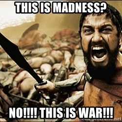 This Is Sparta Meme - This is madness? No!!!! This is war!!!