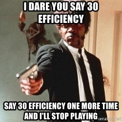 I double dare you - I dare you say 30 efficiency say 30 efficiency one more time and I'll stop playing