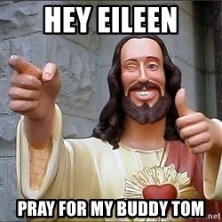 jesus says - Hey Eileen pray for my buddy tom