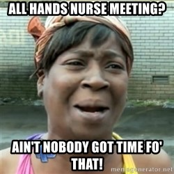 Ain't Nobody got time fo that - All hands nurse meeting? Ain't nobody got time fo' that!