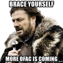 Brace yourself - Brace yourself more ofac is coming