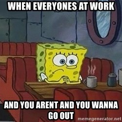 Coffee shop spongebob - When everyones at work And you arent and you wanna go out