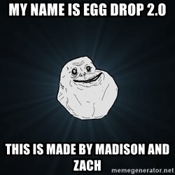 Forever Alone - my name is egg drop 2.o this is made by madison and zach