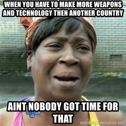 Ain't Nobody got time fo that - When you have to Make more weapons and teChnology then aNother country  Aint nobody got time for that