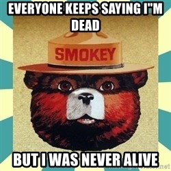 """Smokey the Bear - everyone keeps saying i""""m dead  but i was never alive"""