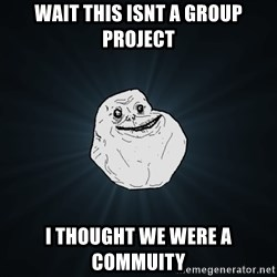 Forever Alone - wait this isnt a group project i thought we were a commuity