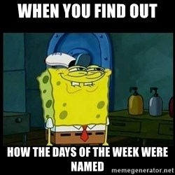 Don't you, Squidward? - When you find out  how the days of the week were named