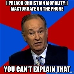 Bill O'Reilly Proves God - I preach christian morality, i masturbate on the phone You can't explain that