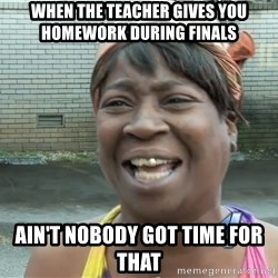 Ain`t nobody got time fot dat - when the teacher gives you homework during finals  ain't nobody got time for that