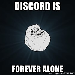 Forever Alone - dISCORD IS FOREVER ALONE