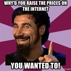 Serj Tankian - why'd you raise the prices on the internet you wanted to!