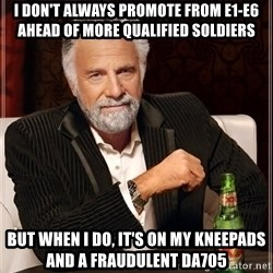 The Most Interesting Man In The World - I don't always promote from e1-E6 ahead of more qualified Soldiers But when I do, it's on my kneepads and a fraudulent Da705