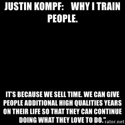 """Blank Black - Justin Kompf:    why I train people. It's because we sell time. We can give people additional high qualities years on their life so that they can continue doing what they love to do."""""""