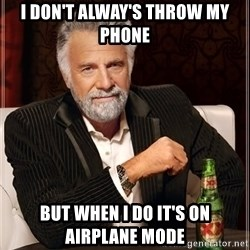 The Most Interesting Man In The World - i don't alway's throw my phone but when i do it's on airplane mode