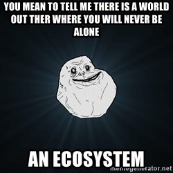 Forever Alone - you mean to tell me there is a world out ther where you will never be alone AN ECOSYSTEM
