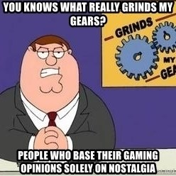Grinds My Gears - You knows what really grinds my gears? People who base their gaming opinions solely on nostalgia