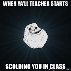 Forever Alone - When ya'll teacHer starts Scolding you in class