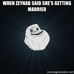 Forever Alone - When Zeynab said she's getting Married