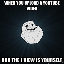 Forever Alone - When you upload a Youtube video and the 1 view is yourself