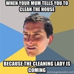 Bear Grylls - when your mum tells you to clean the house because the cleaning lady is coming