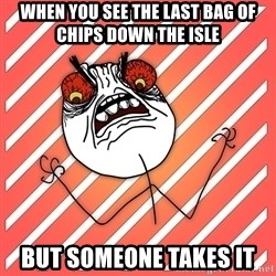 iHate - when you see the last bag of chips down the isle but someone takes it