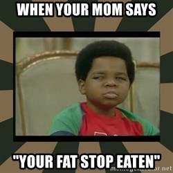 "What you talkin' bout Willis  - when your mom says  ""your fat stop eaten"""