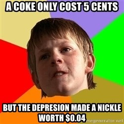 Angry School Boy - a coke only cost 5 cents but the depresion made a nickle worth $0.04