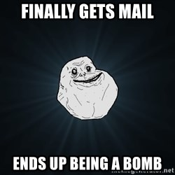 Forever Alone - Finally gets mail ends up being a bomb