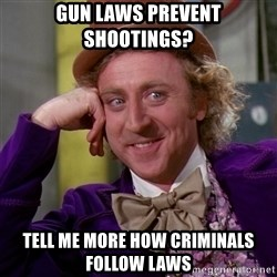 Willy Wonka - Gun laws prevent shootings? Tell me more how criminals follow laws