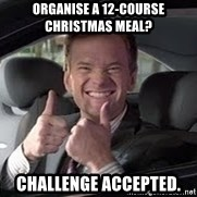Barney Stinson - organise a 12-course       christmas meal? challenge accepted.