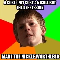 Angry School Boy - a coke only cost a nickle BUT THE DEPRESSION  made the nickle worthless