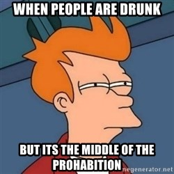 Not sure if troll - when people are drunk but its the middle of the prohabition
