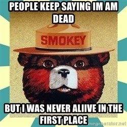 Smokey the Bear - People keep sayIng im am dead  BUt i was never aliive in the first pLaCe