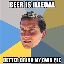 Bear Grylls - beer is illegal better drink my own pee